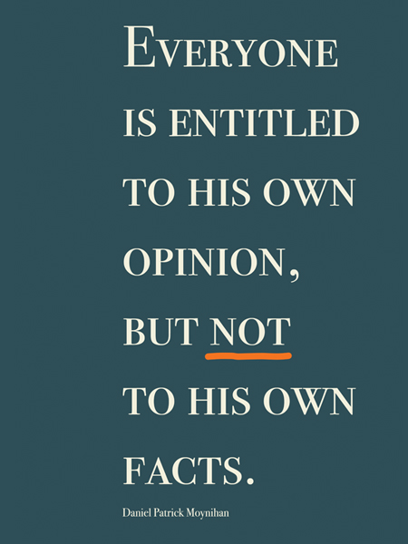 Everyone is entitled to his own opinion, but not to his own facts.