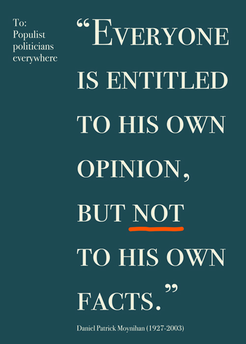 "To: Populist politicians everywhere ""Everyone is entitled to his own opinion, but NOT to his own facts."""